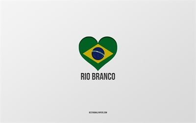 I Love Rio Branco, Brazilian cities, gray background, Rio Branco, Brazil, Brazilian flag heart, favorite cities, Love Rio Branco