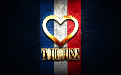 I Love Toulouse, french cities, golden inscription, France, golden heart, Toulouse with flag, Toulouse, favorite cities, Love Toulouse