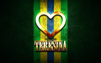 I Love Teresina, brazilian cities, golden inscription, Brazil, golden heart, brazilian flag, Teresina, favorite cities, Love Teresina
