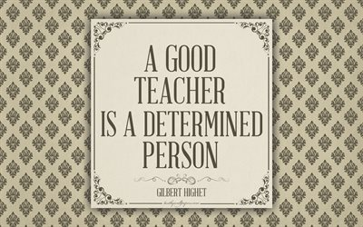 A good teacher is a determined person, Gilbert Highet quotes, 4k, motivation, inspiration, quotes about teachers