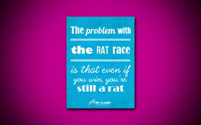 The problem with the rat race is that even if you win, youre still a rat, 4k, business quotes, Lilly Tomlin, motivation, inspiration