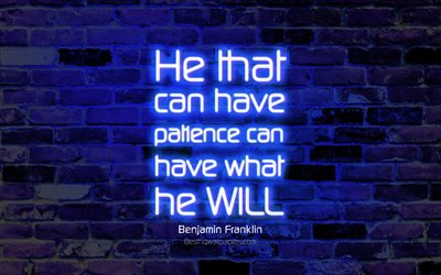 He that can have patience can have what he will, 4k, blue brick wall, Benjamin Franklin Quotes, neon text, inspiration, Benjamin Franklin, quotes about patience