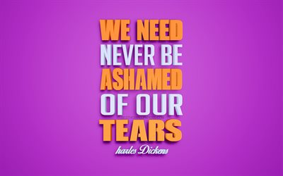 We need never be ashamed of our tears, Charles Dickens quotes, 4k, quotes about tears, 3d art, purple background, popular quotes