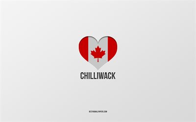 I Love Chilliwack, Canadian cities, gray background, Chilliwack, Canada, Canadian flag heart, favorite cities, Love Chilliwack